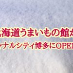 福岡/北海道うまいもの館OPEN!営業時間やアクセス方法は?