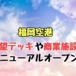 福岡空港の展望デッキや商業施設がリニューアルオープン!店舗情報も